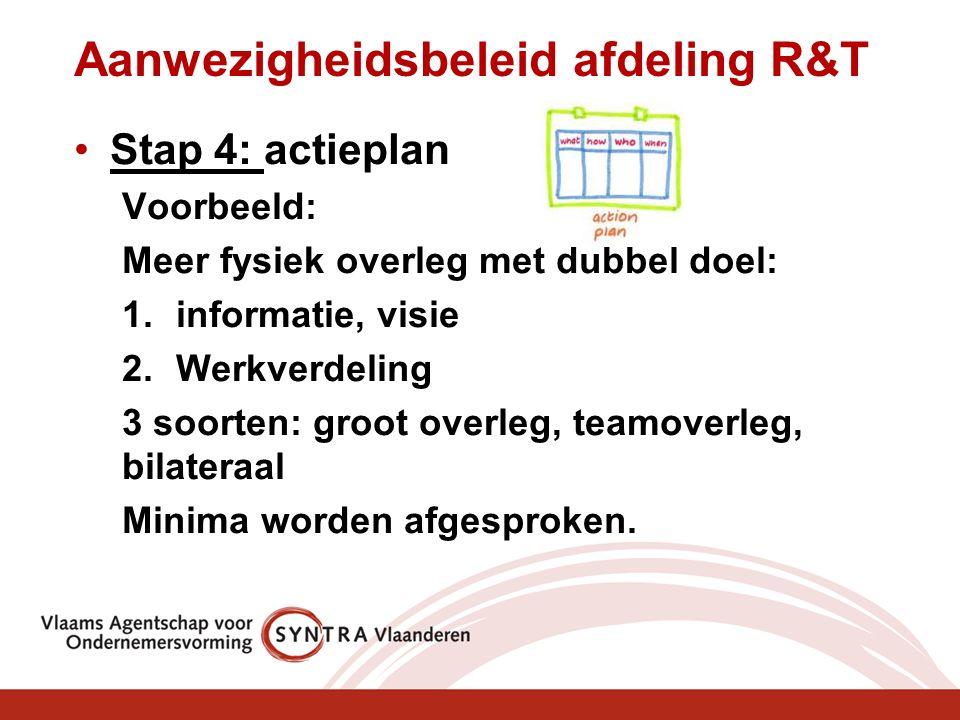 Aanwezigheidsbeleid afdeling R&T Stap 4: actieplan Voorbeeld: Meer fysiek overleg met dubbel doel: 1.informatie, visie 2.Werkverdeling 3 soorten: groot overleg, teamoverleg, bilateraal Minima worden afgesproken.