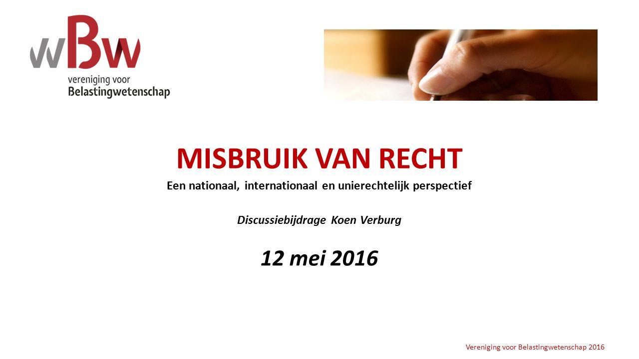 MISBRUIK VAN RECHT Een nationaal, internationaal en unierechtelijk perspectief Discussiebijdrage Koen Verburg 12 mei 2016 Vereniging voor Belastingwetenschap 2016