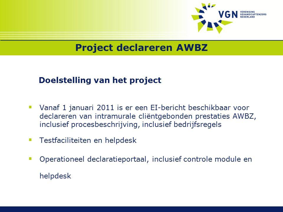 Project declareren AWBZ Doelstelling van het project  Vanaf 1 januari 2011 is er een EI-bericht beschikbaar voor declareren van intramurale cliëntgebonden prestaties AWBZ, inclusief procesbeschrijving, inclusief bedrijfsregels  Testfaciliteiten en helpdesk  Operationeel declaratieportaal, inclusief controle module en helpdesk