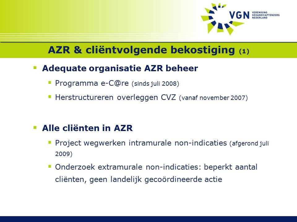 AZR & cliëntvolgende bekostiging (1)  Adequate organisatie AZR beheer  Programma e-C@re (sinds juli 2008)  Herstructureren overleggen CVZ (vanaf november 2007)  Alle cliënten in AZR  Project wegwerken intramurale non-indicaties (afgerond juli 2009)  Onderzoek extramurale non-indicaties: beperkt aantal cliënten, geen landelijk gecoördineerde actie