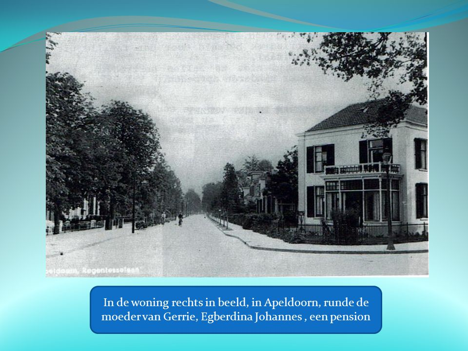 In de woning rechts in beeld, in Apeldoorn, runde de moeder van Gerrie, Egberdina Johannes, een pension