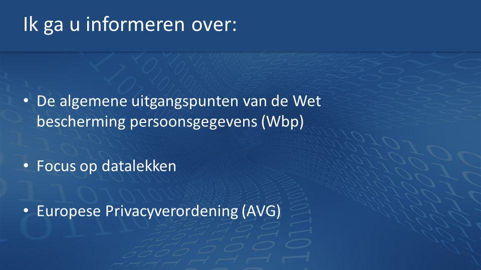 Ik ga u informeren over: De algemene uitgangspunten van de Wet bescherming persoonsgegevens (Wbp) Focus op datalekken Europese Privacyverordening (AVG