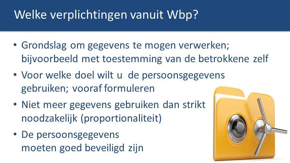Welke verplichtingen vanuit Wbp? Grondslag om gegevens te mogen verwerken; bijvoorbeeld met toestemming van de betrokkene zelf Voor welke doel wilt u