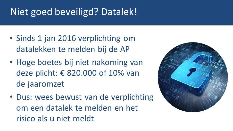Niet goed beveiligd? Datalek! Sinds 1 jan 2016 verplichting om datalekken te melden bij de AP Hoge boetes bij niet nakoming van deze plicht: € 820.000