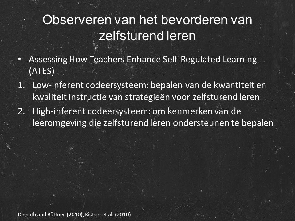 Observeren van het bevorderen van zelfsturend leren Assessing How Teachers Enhance Self-Regulated Learning (ATES) 1.Low-inferent codeersysteem: bepalen van de kwantiteit en kwaliteit instructie van strategieën voor zelfsturend leren 2.High-inferent codeersysteem: om kenmerken van de leeromgeving die zelfsturend leren ondersteunen te bepalen Dignath and Büttner (2010); Kistner et al.