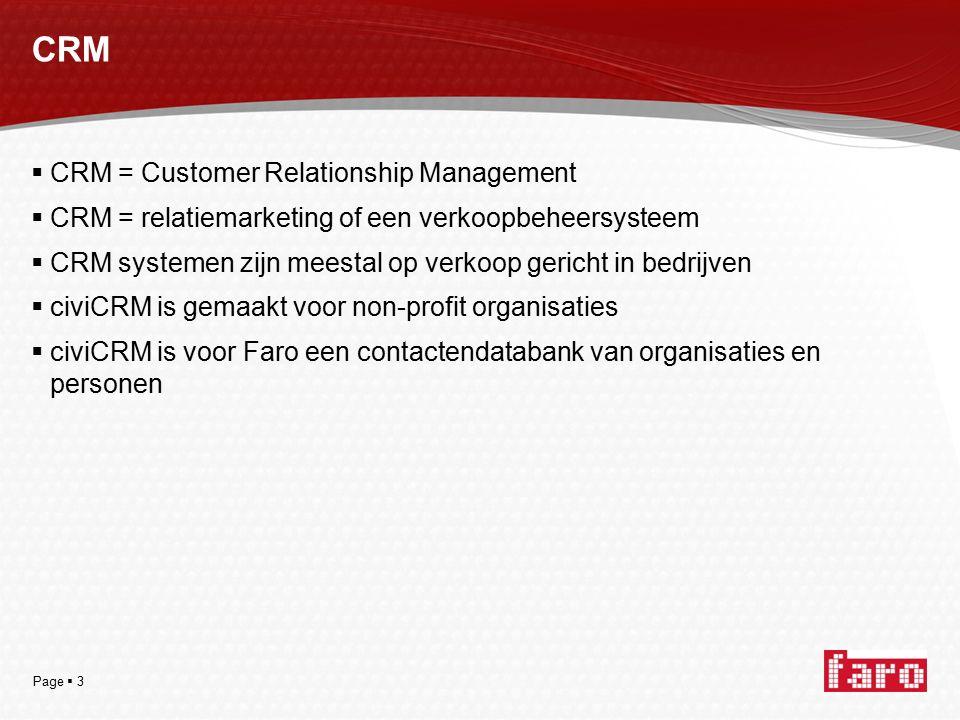 Page  3 CRM  CRM = Customer Relationship Management  CRM = relatiemarketing of een verkoopbeheersysteem  CRM systemen zijn meestal op verkoop gericht in bedrijven  civiCRM is gemaakt voor non-profit organisaties  civiCRM is voor Faro een contactendatabank van organisaties en personen