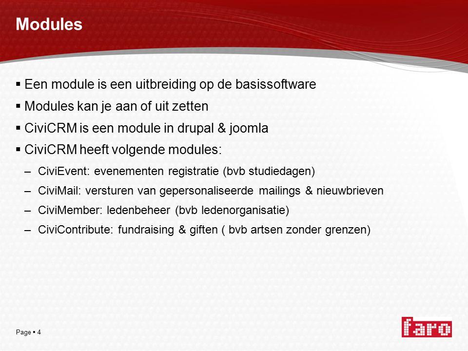 Page  4 Modules  Een module is een uitbreiding op de basissoftware  Modules kan je aan of uit zetten  CiviCRM is een module in drupal & joomla  CiviCRM heeft volgende modules: –CiviEvent: evenementen registratie (bvb studiedagen) –CiviMail: versturen van gepersonaliseerde mailings & nieuwbrieven –CiviMember: ledenbeheer (bvb ledenorganisatie) –CiviContribute: fundraising & giften ( bvb artsen zonder grenzen)