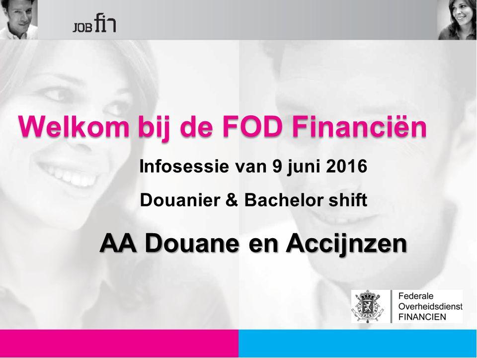 Welkom bij de FOD Financiën Infosessie van 9 juni 2016 Douanier & Bachelor shift AA Douane en Accijnzen