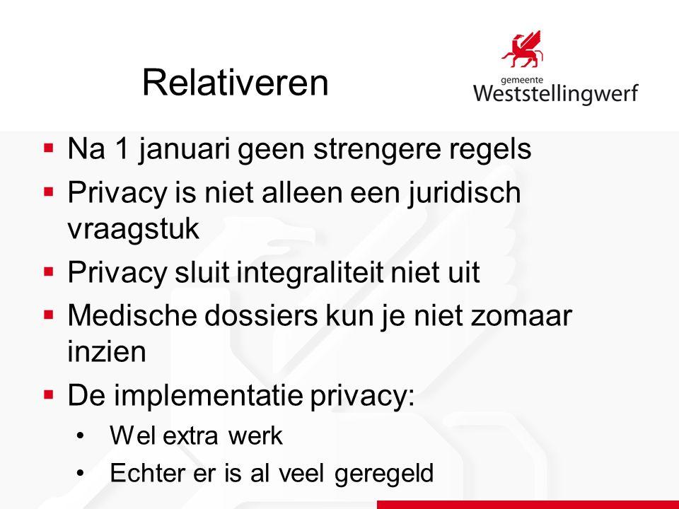Relativeren  Na 1 januari geen strengere regels  Privacy is niet alleen een juridisch vraagstuk  Privacy sluit integraliteit niet uit  Medische dossiers kun je niet zomaar inzien  De implementatie privacy: Wel extra werk Echter er is al veel geregeld