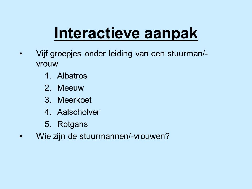 Interactieve aanpak Vijf groepjes onder leiding van een stuurman/- vrouw 1.Albatros 2.Meeuw 3.Meerkoet 4.Aalscholver 5.Rotgans Wie zijn de stuurmannen/-vrouwen?