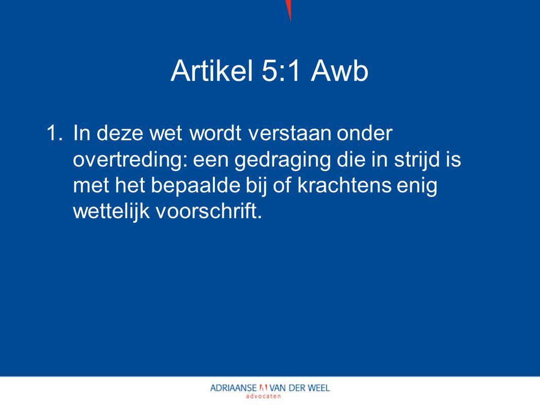 Artikel 5:1 Awb 1.In deze wet wordt verstaan onder overtreding: een gedraging die in strijd is met het bepaalde bij of krachtens enig wettelijk voorschrift.