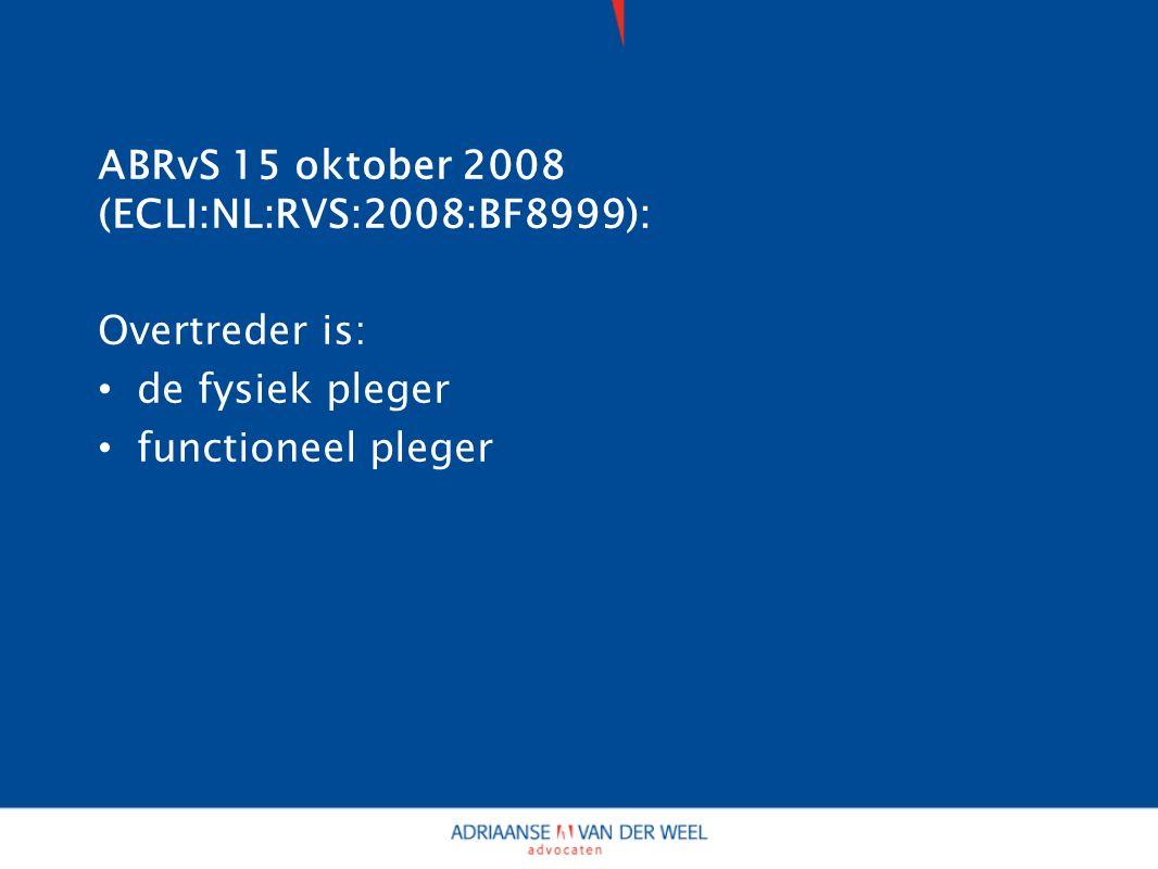 ABRvS 15 oktober 2008 (ECLI:NL:RVS:2008:BF8999): Overtreder is: de fysiek pleger functioneel pleger