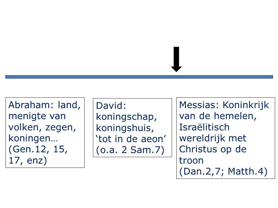 Abraham: land, menigte van volken, zegen, koningen… (Gen.12, 15, 17, enz) David: koningschap, koningshuis, 'tot in de aeon' (o.a.