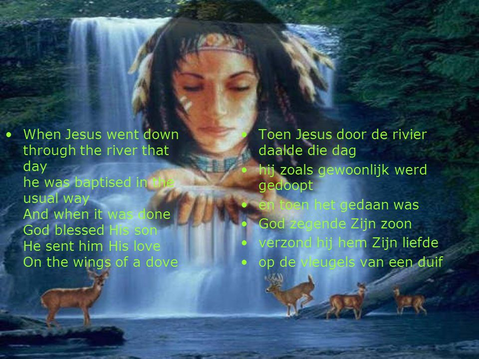 When Jesus went down through the river that day he was baptised in the usual way And when it was done God blessed His son He sent him His love On the wings of a dove Toen Jesus door de rivier daalde die dag hij zoals gewoonlijk werd gedoopt en toen het gedaan was God zegende Zijn zoon verzond hij hem Zijn liefde op de vleugels van een duif