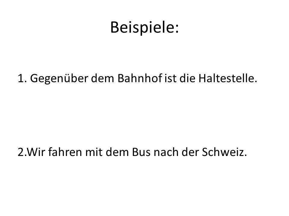 Beispiele: 1. Gegenüber dem Bahnhof ist die Haltestelle. 2.Wir fahren mit dem Bus nach der Schweiz.