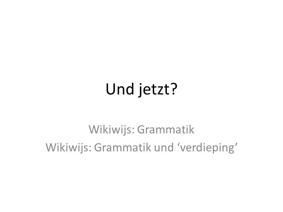 Und jetzt? Wikiwijs: Grammatik Wikiwijs: Grammatik und 'verdieping'