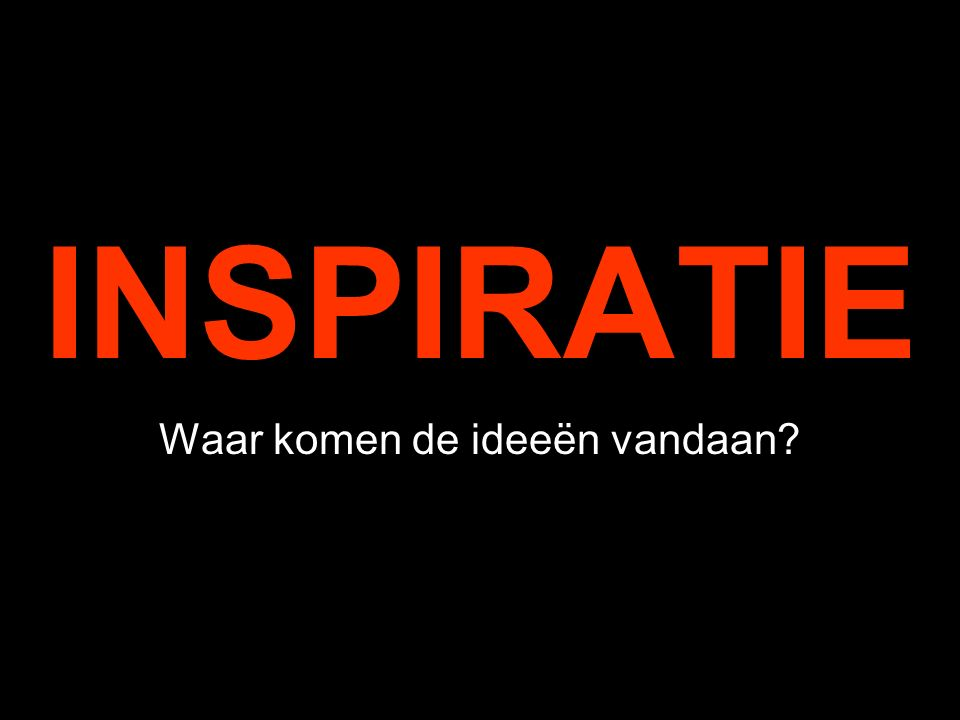INSPIRATIE Waar komen de ideeën vandaan