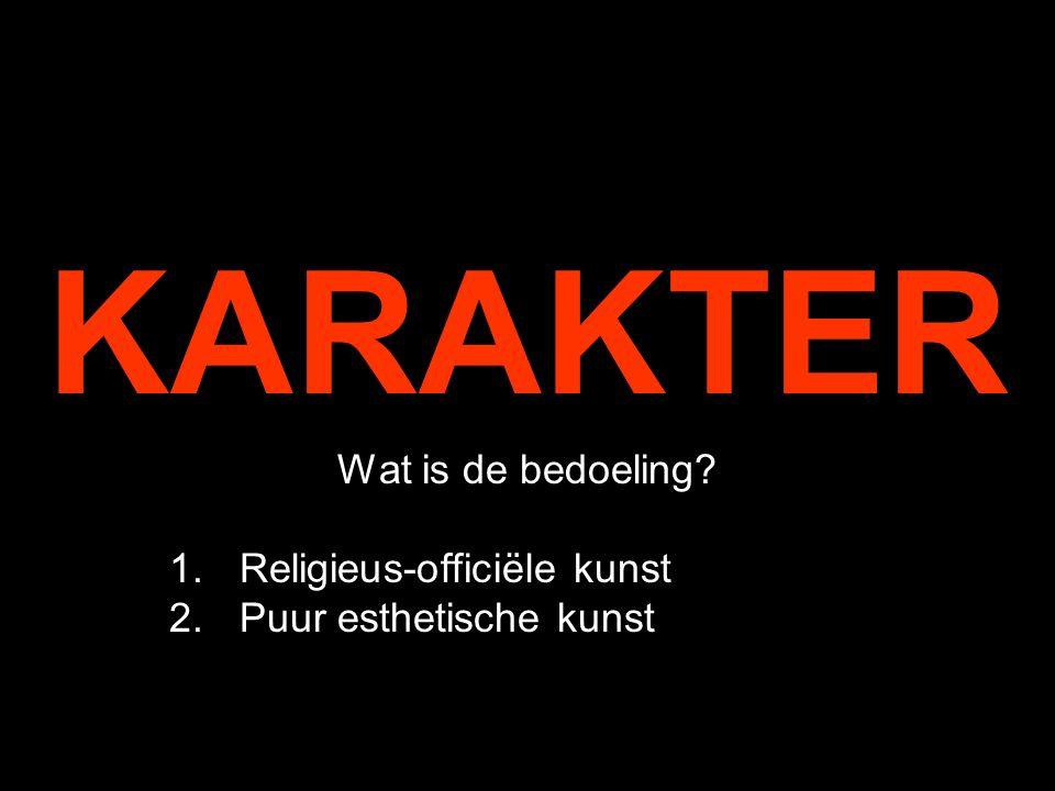 KARAKTER Wat is de bedoeling? 1.Religieus-officiële kunst 2.Puur esthetische kunst