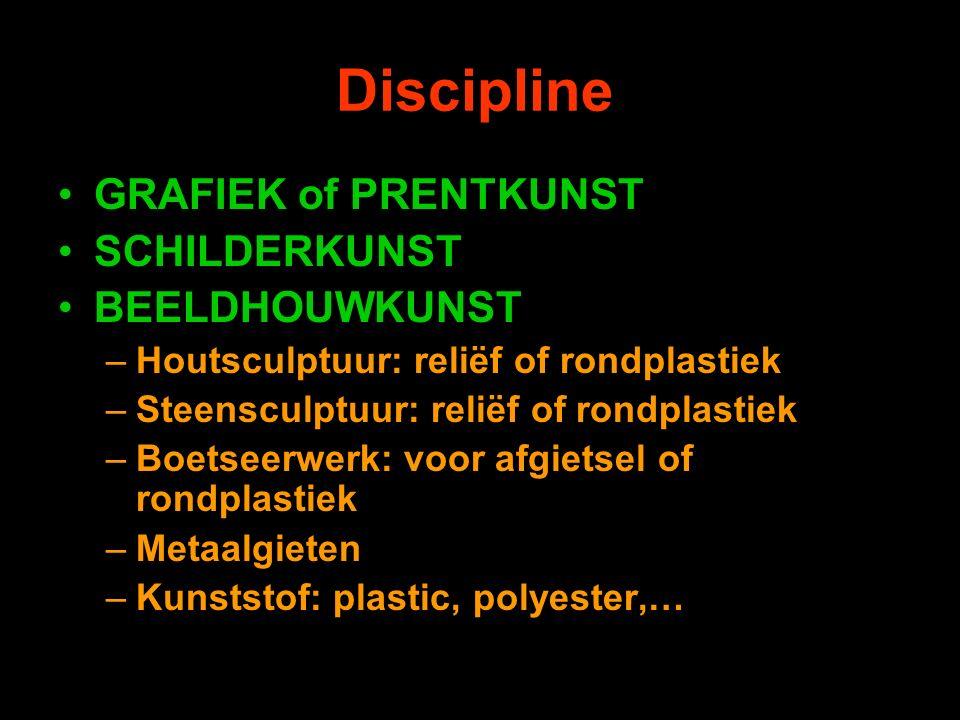 Discipline GRAFIEK of PRENTKUNST SCHILDERKUNST BEELDHOUWKUNST –Houtsculptuur: reliëf of rondplastiek –Steensculptuur: reliëf of rondplastiek –Boetseerwerk: voor afgietsel of rondplastiek –Metaalgieten –Kunststof: plastic, polyester,…