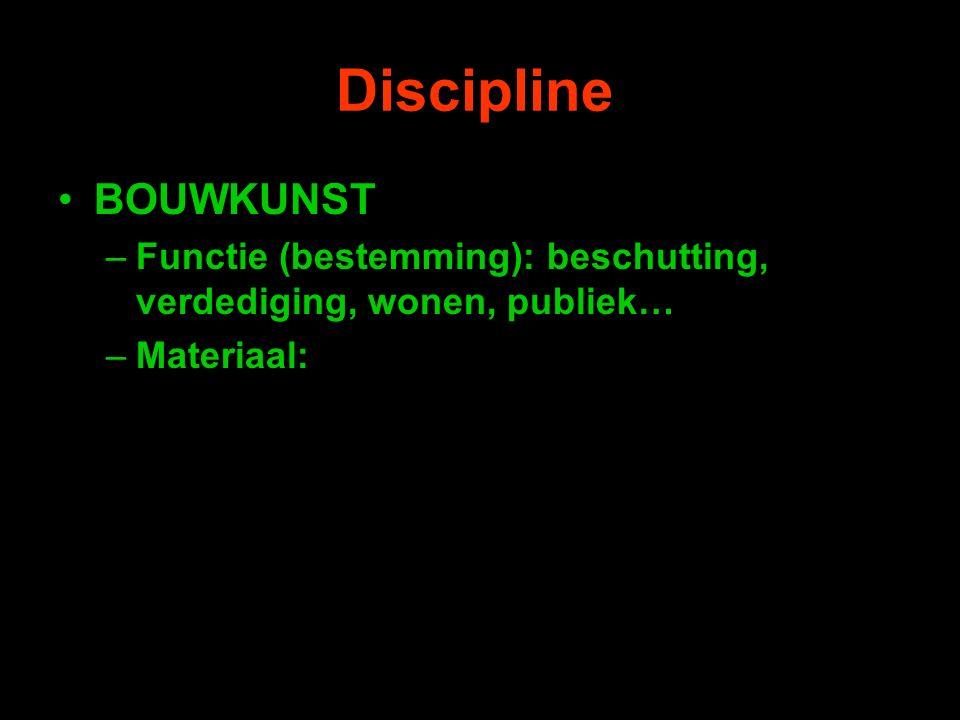 Discipline BOUWKUNST –Functie (bestemming): beschutting, verdediging, wonen, publiek… –Materiaal: