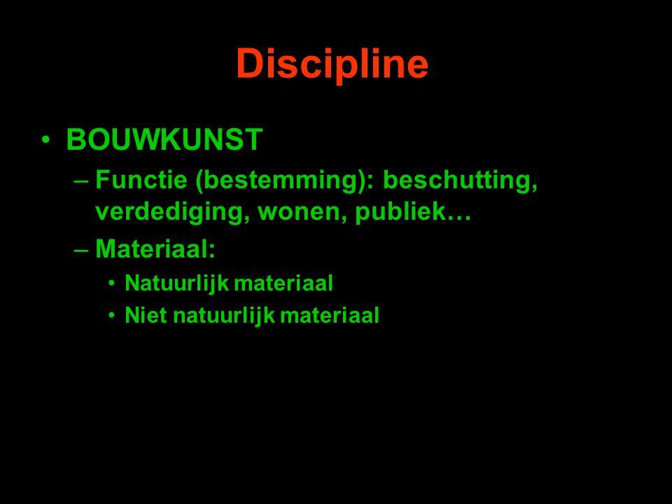 Discipline BOUWKUNST –Functie (bestemming): beschutting, verdediging, wonen, publiek… –Materiaal: Natuurlijk materiaal Niet natuurlijk materiaal
