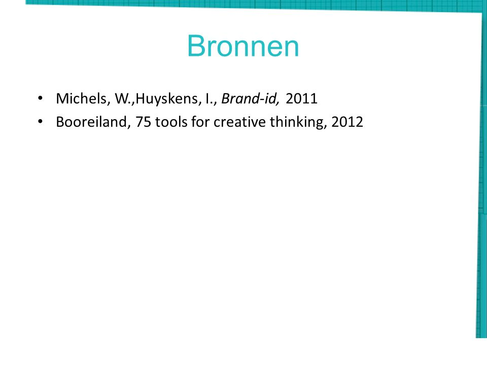 Bronnen Michels, W.,Huyskens, I., Brand-id, 2011 Booreiland, 75 tools for creative thinking, 2012