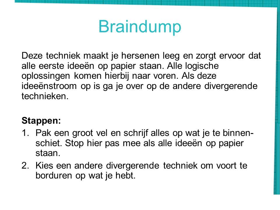 Braindump Deze techniek maakt je hersenen leeg en zorgt ervoor dat alle eerste ideeën op papier staan. Alle logische oplossingen komen hierbij naar vo
