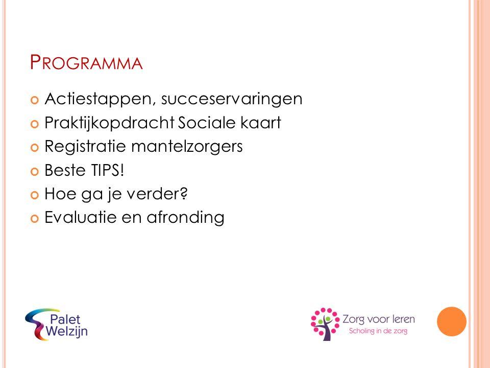 P ROGRAMMA Actiestappen, succeservaringen Praktijkopdracht Sociale kaart Registratie mantelzorgers Beste TIPS! Hoe ga je verder? Evaluatie en afrondin