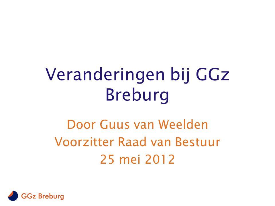 Veranderingen bij GGz Breburg Door Guus van Weelden Voorzitter Raad van Bestuur 25 mei 2012