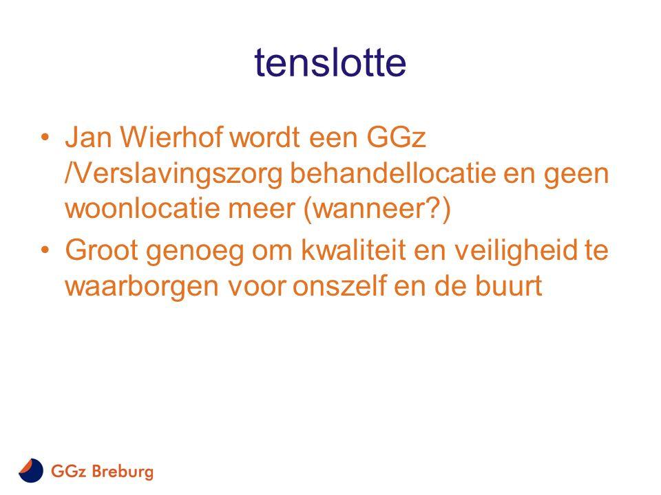 tenslotte Jan Wierhof wordt een GGz /Verslavingszorg behandellocatie en geen woonlocatie meer (wanneer?) Groot genoeg om kwaliteit en veiligheid te wa