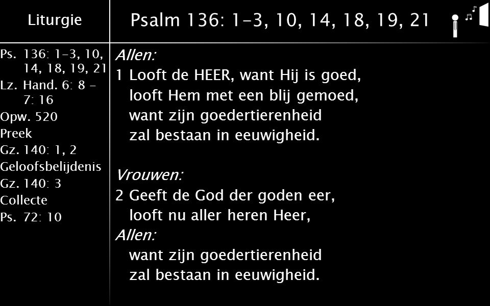 Liturgie Ps.136: 1-3, 10, 14, 18, 19, 21 Lz.Hand. 6: 8 - 7: 16 Opw.520 Preek Gz.140: 1, 2 Geloofsbelijdenis Gz.140: 3 Collecte Ps.72: 10 Psalm 136: 1-