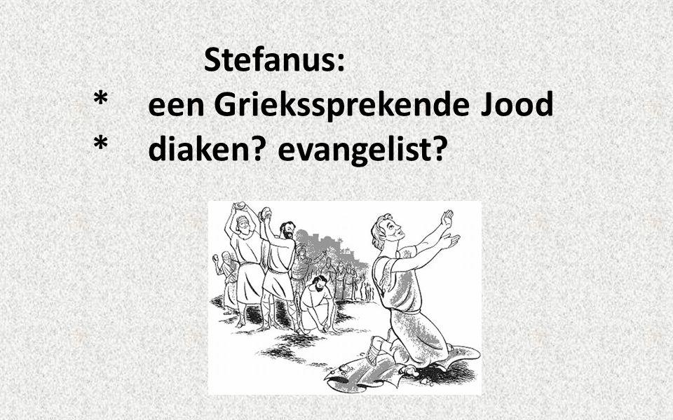 Stefanus: *een Griekssprekende Jood *diaken evangelist