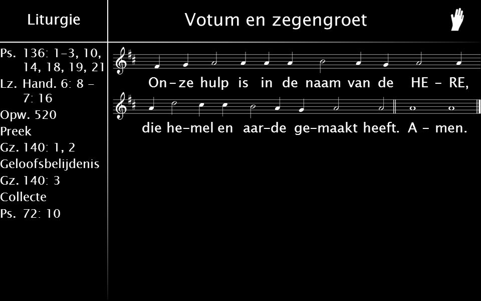 Liturgie Ps.136: 1-3, 10, 14, 18, 19, 21 Lz.Hand. 6: 8 - 7: 16 Opw.520 Preek Gz.140: 1, 2 Geloofsbelijdenis Gz.140: 3 Collecte Ps.72: 10 On-zehulpisin