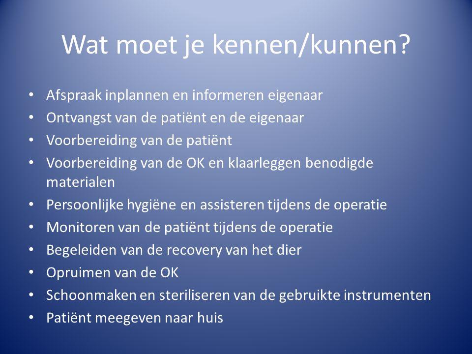 Wat moet je kennen/kunnen? Afspraak inplannen en informeren eigenaar Ontvangst van de patiënt en de eigenaar Voorbereiding van de patiënt Voorbereidin