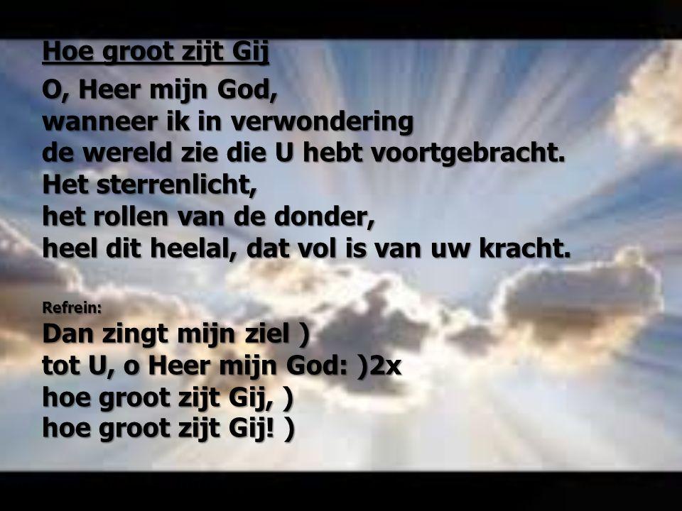 Hoe groot zijt Gij O, Heer mijn God, wanneer ik in verwondering de wereld zie die U hebt voortgebracht. Het sterrenlicht, het rollen van de donder, he