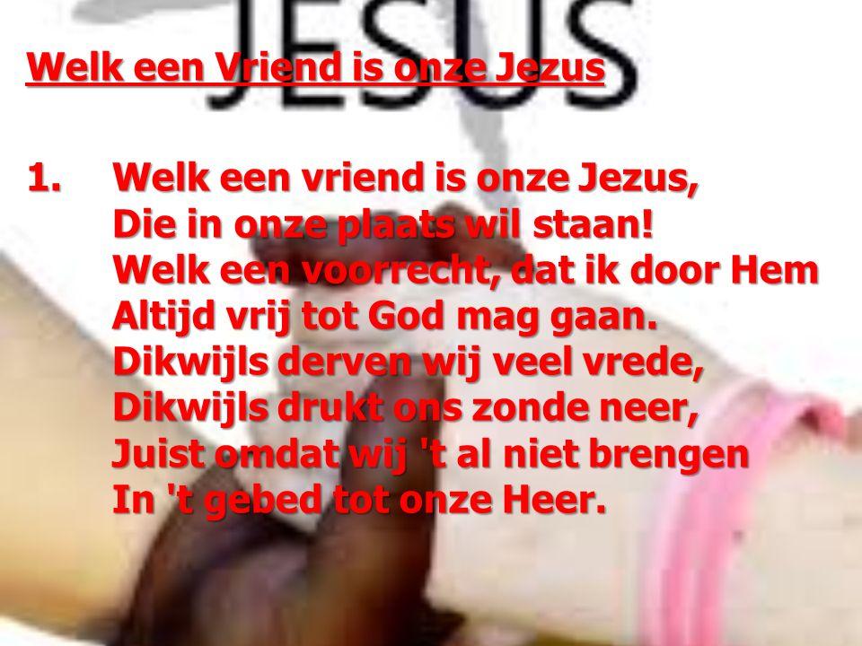 Welk een Vriend is onze Jezus 1. Welk een vriend is onze Jezus, Die in onze plaats wil staan! Welk een voorrecht, dat ik door Hem Altijd vrij tot God