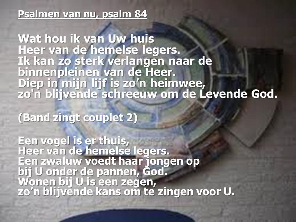 Psalmen van nu, psalm 84 Wat hou ik van Uw huis Heer van de hemelse legers. Ik kan zo sterk verlangen naar de binnenpleinen van de Heer. Diep in mijn
