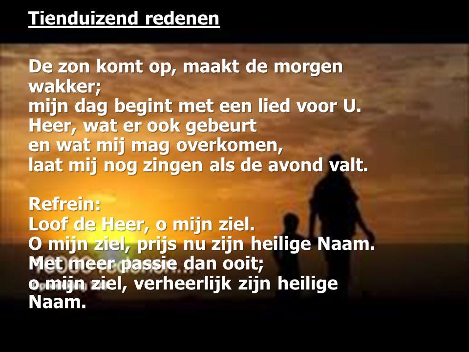 Tienduizend redenen De zon komt op, maakt de morgen wakker; mijn dag begint met een lied voor U. Heer, wat er ook gebeurt en wat mij mag overkomen, la