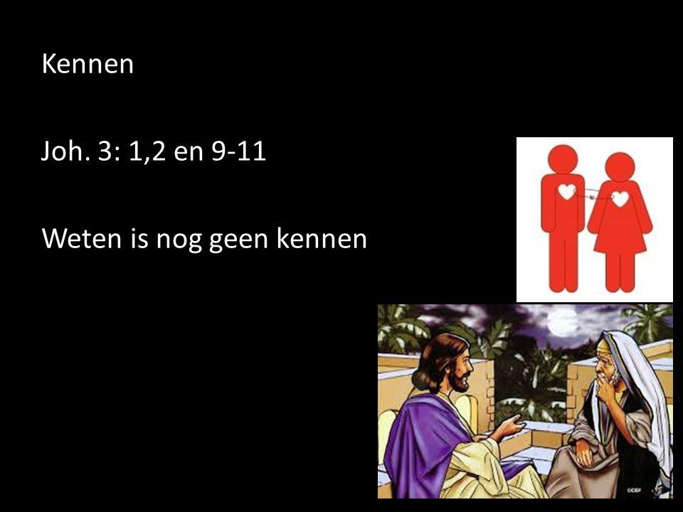 Kennen Joh. 3: 1,2 en 9-11 Weten is nog geen kennen