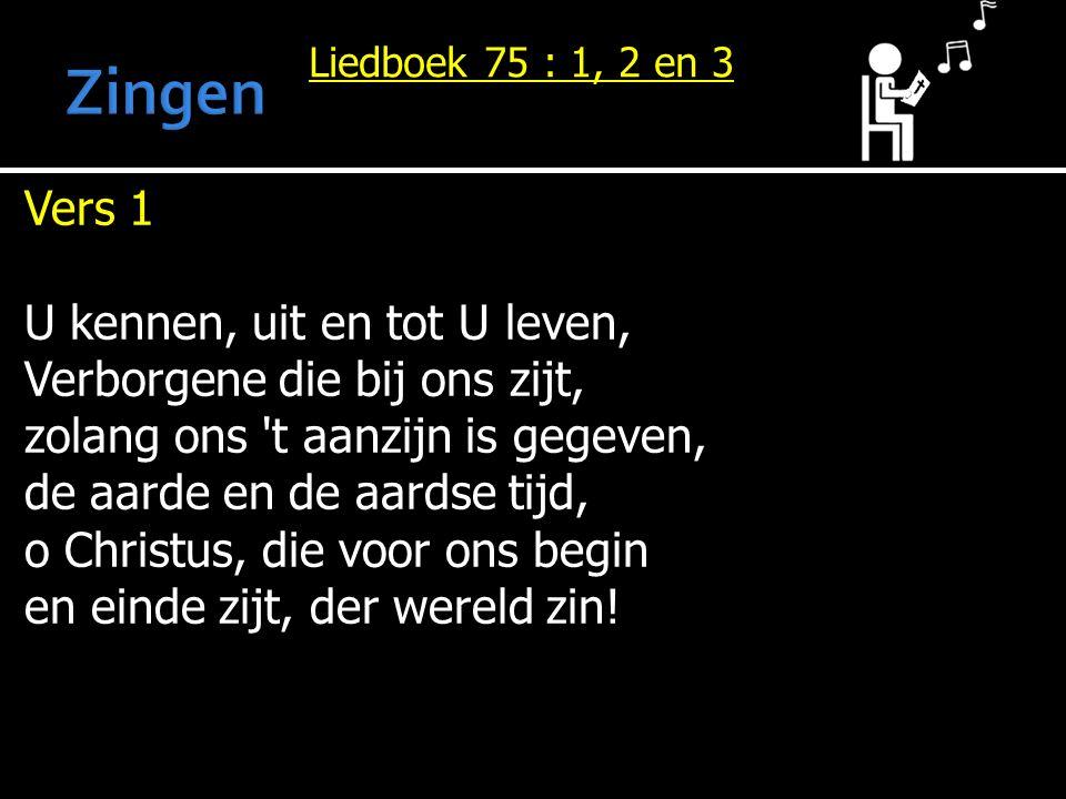 Liedboek 75 : 1, 2 en 3 Vers 1 U kennen, uit en tot U leven, Verborgene die bij ons zijt, zolang ons 't aanzijn is gegeven, de aarde en de aardse tijd