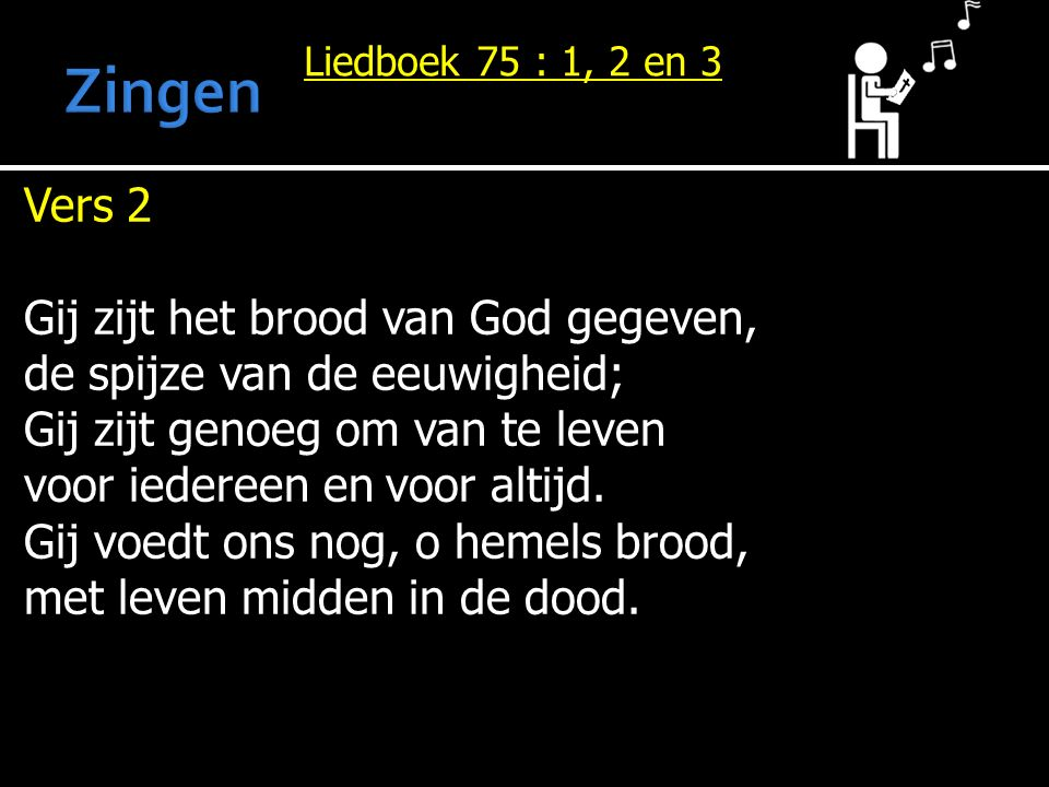 Liedboek 75 : 1, 2 en 3 Vers 2 Gij zijt het brood van God gegeven, de spijze van de eeuwigheid; Gij zijt genoeg om van te leven voor iedereen en voor