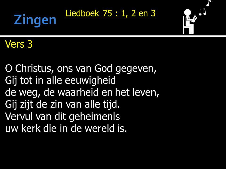 Liedboek 75 : 1, 2 en 3 Vers 3 O Christus, ons van God gegeven, Gij tot in alle eeuwigheid de weg, de waarheid en het leven, Gij zijt de zin van alle