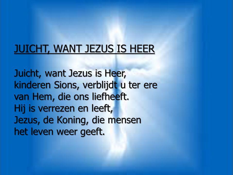 JUICHT, WANT JEZUS IS HEER Juicht, want Jezus is Heer, kinderen Sions, verblijdt u ter ere van Hem, die ons liefheeft. Hij is verrezen en leeft, Jezus