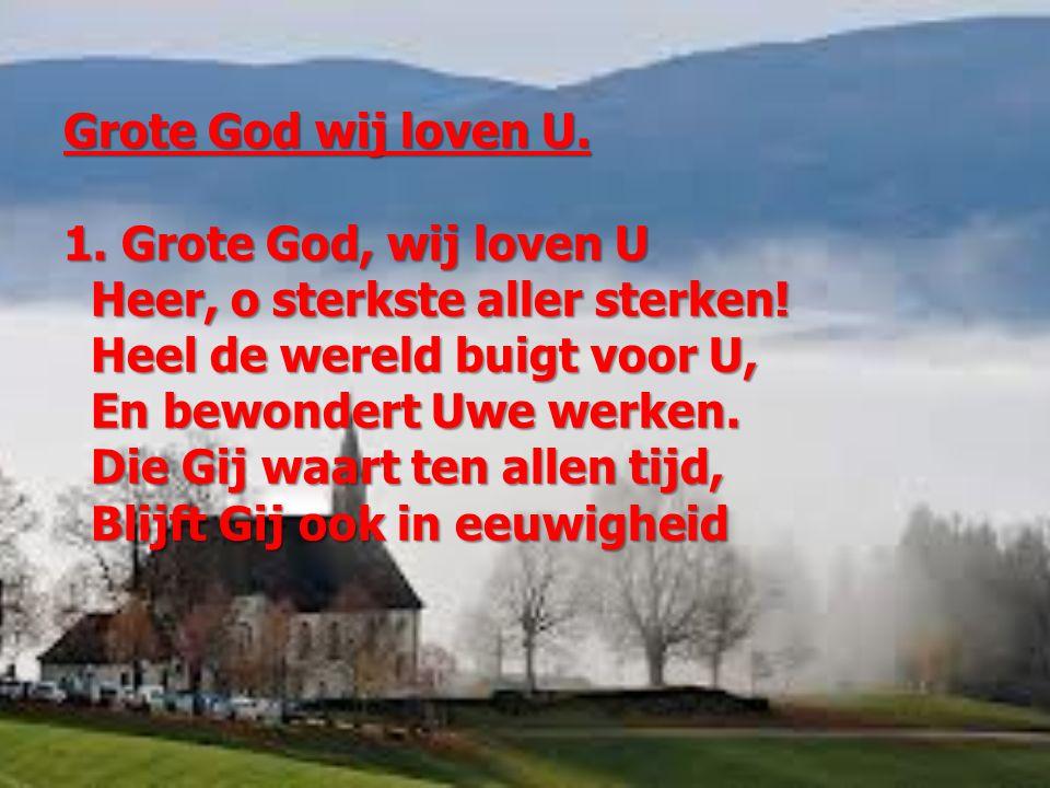 Grote God wij loven U. 1. Grote God, wij loven U Heer, o sterkste aller sterken! Heer, o sterkste aller sterken! Heel de wereld buigt voor U, Heel de