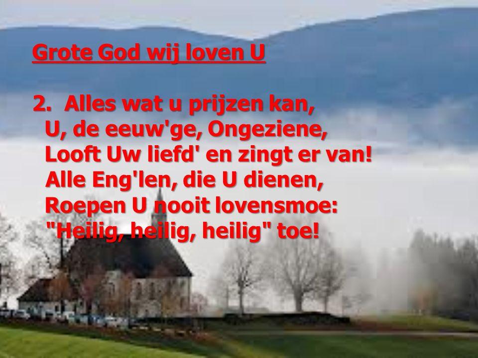 Grote God wij loven U 2. Alles wat u prijzen kan, U, de eeuw'ge, Ongeziene, U, de eeuw'ge, Ongeziene, Looft Uw liefd' en zingt er van! Looft Uw liefd'