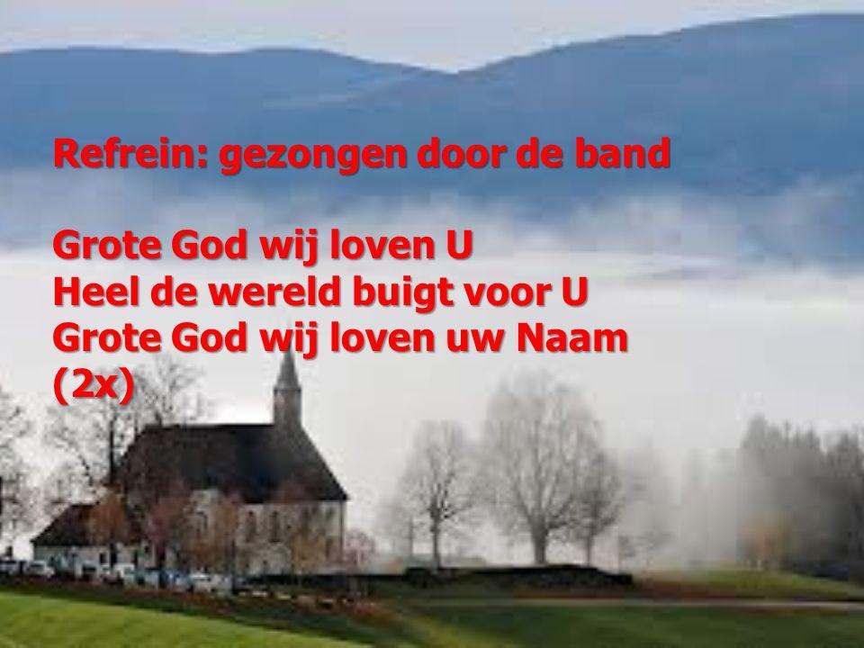 Refrein: gezongen door de band Grote God wij loven U Heel de wereld buigt voor U Grote God wij loven uw Naam (2x)
