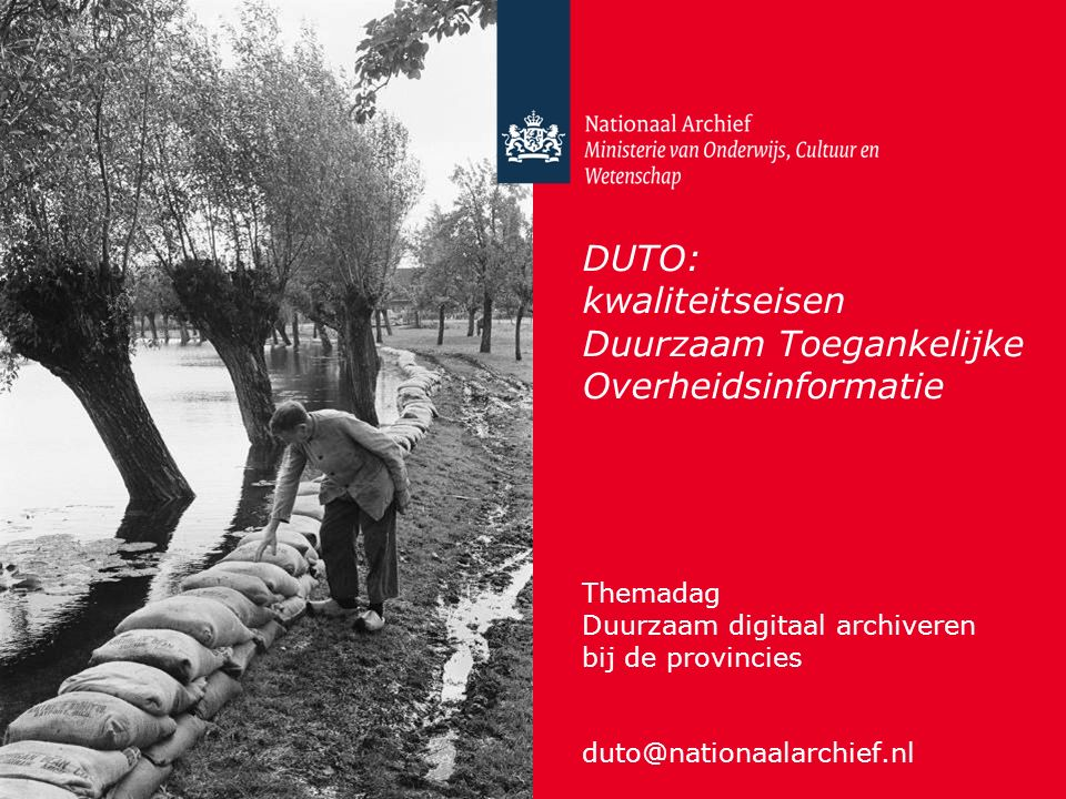 DUTO: kwaliteitseisen Duurzaam Toegankelijke Overheidsinformatie Themadag Duurzaam digitaal archiveren bij de provincies duto@nationaalarchief.nl