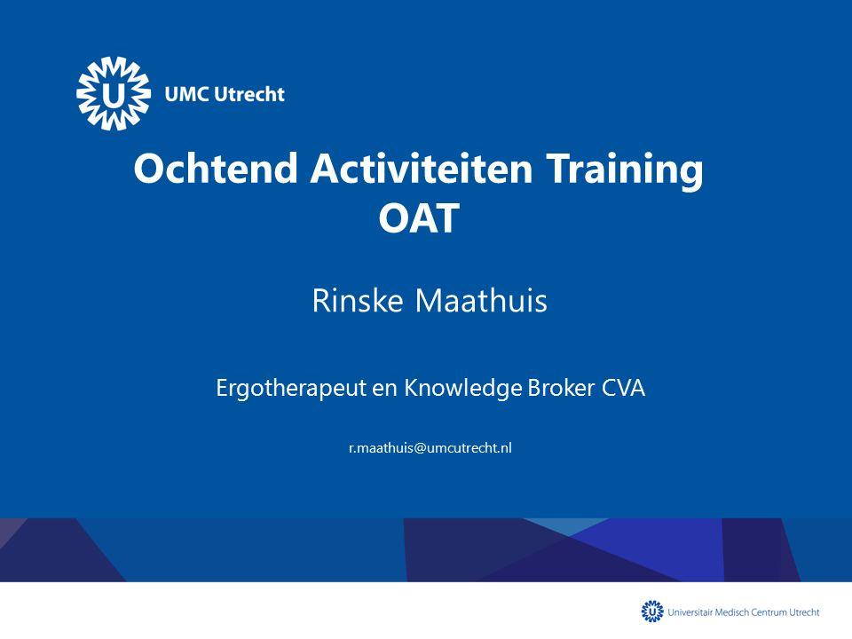 Ochtend Activiteiten Training OAT Rinske Maathuis Ergotherapeut en Knowledge Broker CVA r.maathuis@umcutrecht.nl