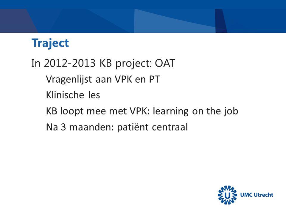 Traject In 2012-2013 KB project: OAT Vragenlijst aan VPK en PT Klinische les KB loopt mee met VPK: learning on the job Na 3 maanden: patiënt centraal