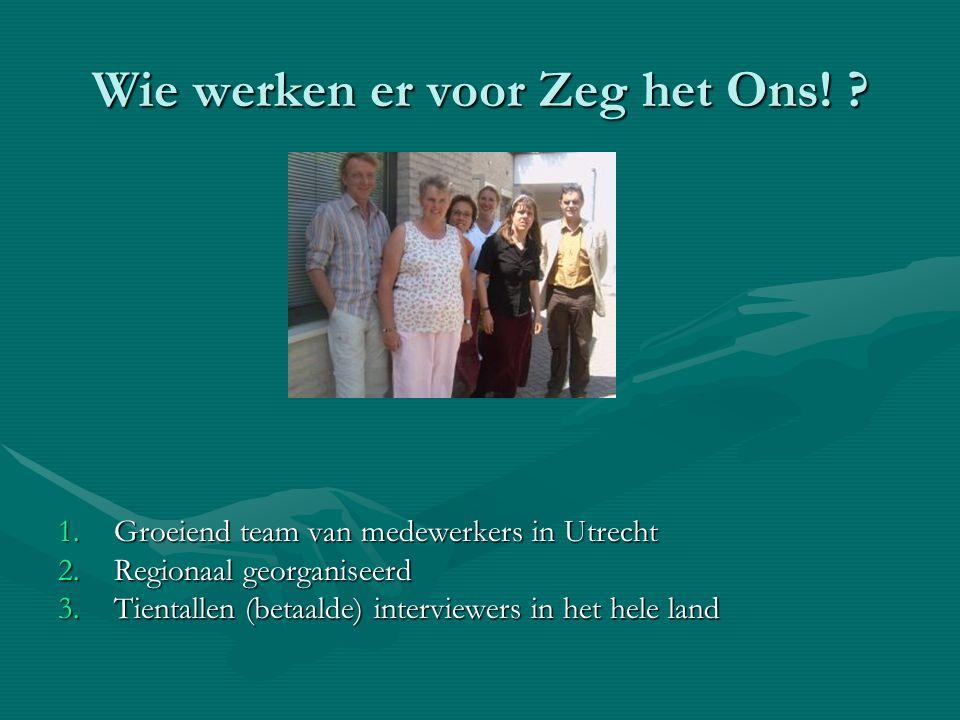 Wie werken er voor Zeg het Ons! ? 1.Groeiend team van medewerkers in Utrecht 2.Regionaal georganiseerd 3.Tientallen (betaalde) interviewers in het hel